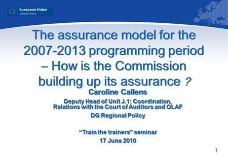 1 The assurance model for the 2007-2013 programming period – How is the Commission building up its assurance ? Caroline Callens Deputy Head of Unit J.1: