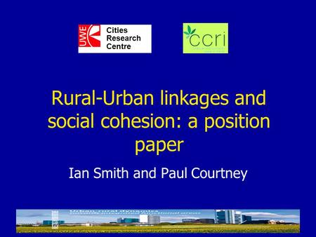 Ian Smith and Paul Courtney Cities Research Centre Rural-Urban linkages and social cohesion: a position paper.