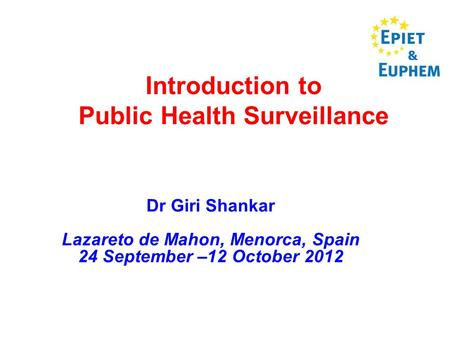 Introduction to Public Health Surveillance Dr Giri Shankar Lazareto de Mahon, Menorca, Spain 24 September –12 October 2012 &