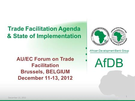 Trade Facilitation Agenda & State of Implementation African Development Bank Group AfDB AU/EC Forum on Trade Facilitation Brussels, BELGIUM December 11-13,