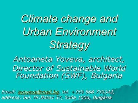 Climate change and Urban Environment Strategy Antoaneta Yoveva, architect, Director of Sustainable World Foundation (SWF), Bulgaria