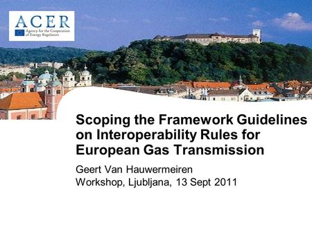 Scoping the Framework Guidelines on Interoperability Rules for European Gas Transmission Geert Van Hauwermeiren Workshop, Ljubljana, 13 Sept 2011.