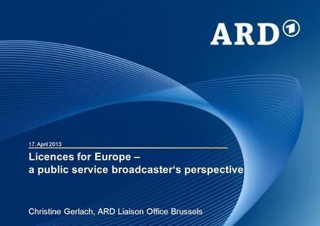 Licences for Europe – a public service broadcasters perspective Christine Gerlach, ARD Liaison Office Brussels 17. April 2013.