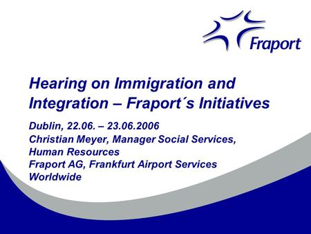 Hearing on Immigration and Integration – Fraport´s Initiatives Dublin, 22.06. – 23.06.2006 Christian Meyer, Manager Social Services, Human Resources Fraport.