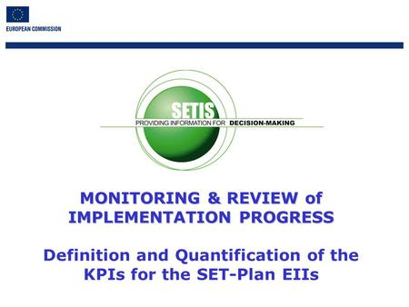 1 MONITORING & REVIEW of IMPLEMENTATION PROGRESS MONITORING & REVIEW of IMPLEMENTATION PROGRESS Definition and Quantification of the KPIs for the SET-Plan.