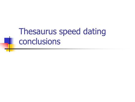 Thesaurus speed dating conclusions. The ideal thesaurus… …is tailor-made for the special needs of its user community. In other words, it is different.
