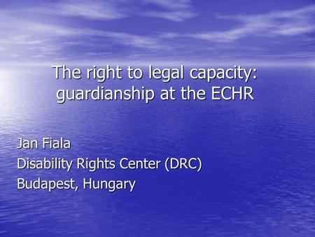 The right to legal capacity: guardianship at the ECHR Jan Fiala Disability Rights Center (DRC) Budapest, Hungary.