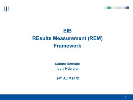 11 EIB REsults Measurement (REM) Framework Sabine Bernabè Luis Hebrero 26 th April 2012.