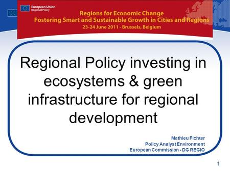 1 Regional Policy investing in ecosystems & green infrastructure for regional development Mathieu Fichter Policy Analyst Environment European Commission.