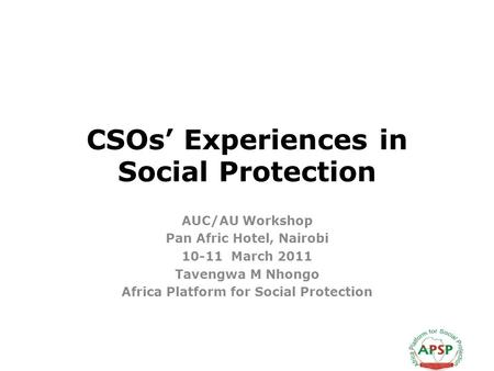 CSOs Experiences in Social Protection AUC/AU Workshop Pan Afric Hotel, Nairobi 10-11 March 2011 Tavengwa M Nhongo Africa Platform for Social Protection.