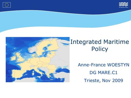 Integrated Maritime Policy Anne-France WOESTYN DG MARE.C1 Trieste, Nov 2009.