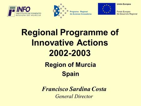 Regional Programme of Innovative Actions 2002-2003 Region of Murcia Spain Francisco Sardina Costa General Director.