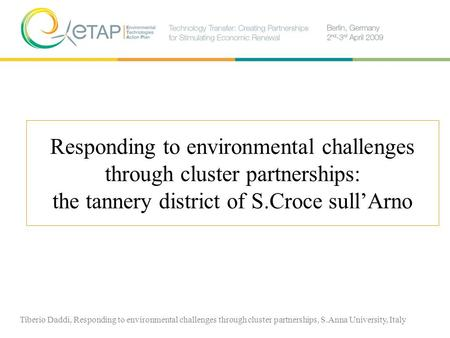 Responding to environmental challenges through cluster partnerships: the tannery district of S.Croce sullArno Tiberio Daddi, Responding to environmental.