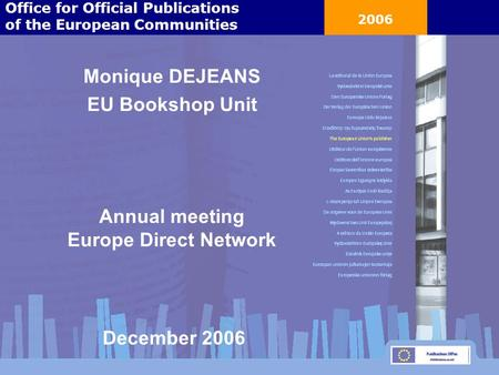 2006 Monique DEJEANS EU Bookshop Unit Annual meeting Europe Direct Network Office for Official Publications of the European Communities December 2006.