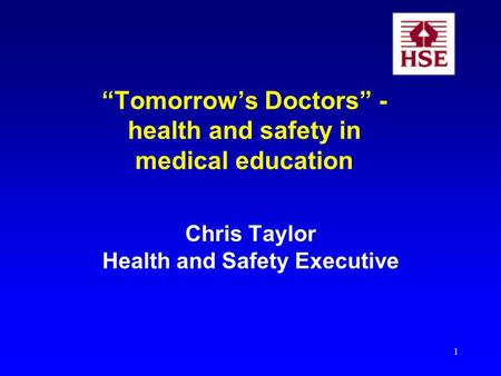 1 Tomorrows Doctors - health and safety in medical education Chris Taylor Health and Safety Executive.