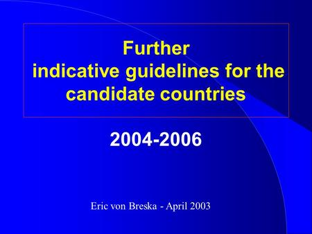 Further indicative guidelines for the candidate countries 2004-2006 Eric von Breska - April 2003.