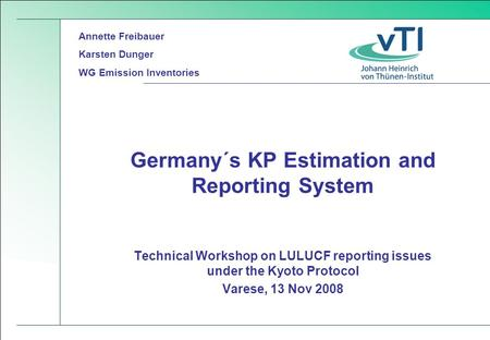 Technical Workshop on LULUCF reporting issues under the Kyoto Protocol Varese, 13 Nov 2008 Germany´s KP Estimation and Reporting System Annette Freibauer.