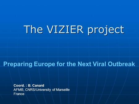 The VIZIER project Coord. : B. Canard AFMB, CNRS/University of Marseille France Preparing Europe for the Next Viral Outbreak.
