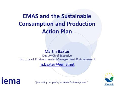 Iema promoting the goal of sustainable development EMAS and the Sustainable Consumption and Production Action Plan Martin Baxter Deputy Chief Executive.