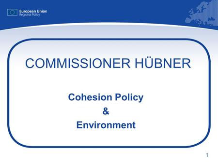 1 COMMISSIONER HÜBNER Cohesion Policy & Environment.