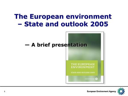 1 The European environment – State and outlook 2005 A brief presentation A brief presentation.