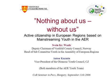 Nothing about us – without us Active citizenship in European Regions based on Mainstreaming Youth in the AER Svein Kr. Waale Deputy Chairman of Vestfold.