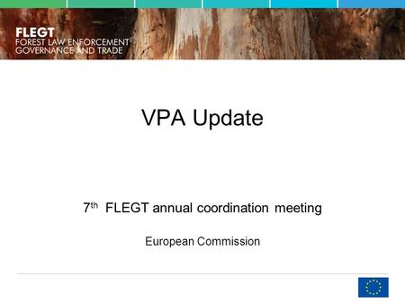 VPA Update 7 th FLEGT annual coordination meeting European Commission.