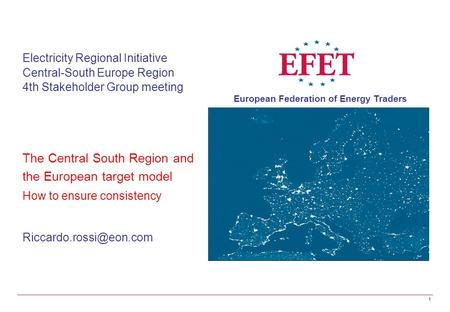 European Federation of Energy Traders 1 Electricity Regional Initiative Central-South Europe Region 4th Stakeholder Group meeting The Central South Region.