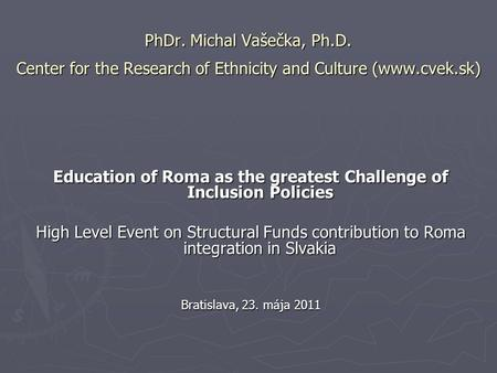 PhDr. Michal Vašečka, Ph.D. Center for the Research of Ethnicity and Culture (www.cvek.sk) Education of Roma as the greatest Challenge of Inclusion Policies.