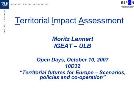 Territorial Impact Assessment Moritz Lennert IGEAT – ULB Open Days, October 10, 2007 10D32 Territorial futures for Europe – Scenarios, policies and co-operation.