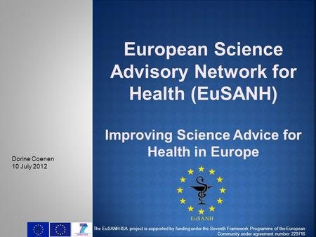 European Science Advisory Network for Health (EuSANH) Improving Science Advice for Health in Europe The EuSANH-ISA project is supported by funding under.