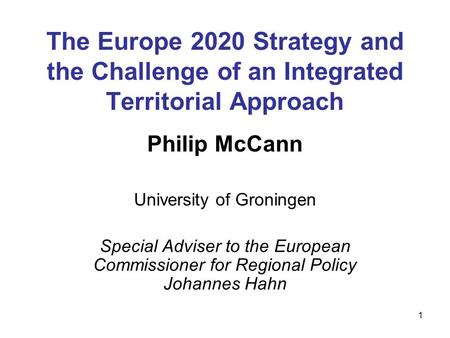 1 The Europe 2020 Strategy and the Challenge of an Integrated Territorial Approach Philip McCann University of Groningen Special Adviser to the European.
