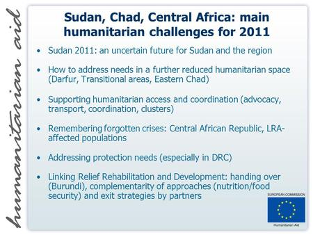 Sudan, Chad, Central Africa: main humanitarian challenges for 2011 Sudan 2011: an uncertain future for Sudan and the region How to address needs in a further.