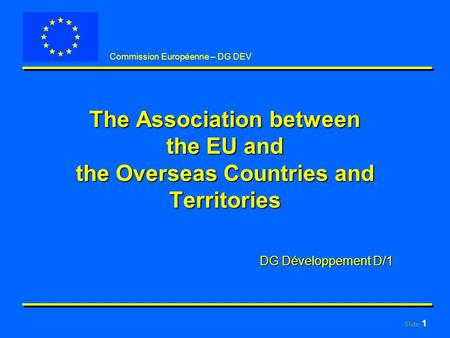 Slide: 1 Commission Européenne – DG DEV The Association between the EU and the Overseas Countries and Territories DG Développement D/1.