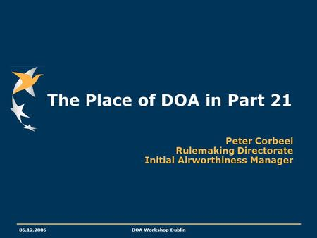 06.12.2006DOA Workshop Dublin The Place of DOA in Part 21 Peter Corbeel Rulemaking Directorate Initial Airworthiness Manager.