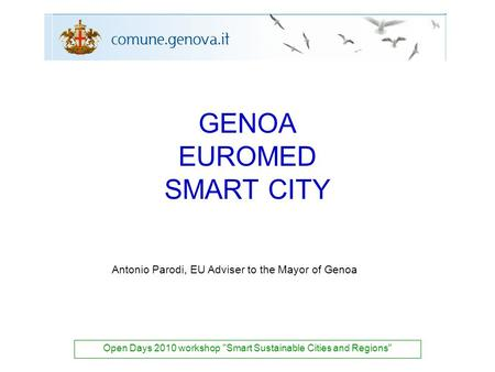 GENOA EUROMED SMART CITY Open Days 2010 workshop Smart Sustainable Cities and Regions Antonio Parodi, EU Adviser to the Mayor of Genoa.