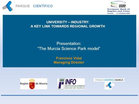 PARQUE CIENTÍFICO MURCIA Presentation: The Murcia Science Park model Francisco Vidal Managing Director UNIVERSITY – INDUSTRY: A KEY LINK TOWARDS REGIONAL.
