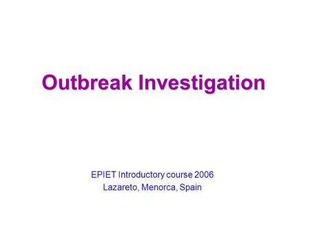Outbreak Investigation EPIET Introductory course 2006 Lazareto, Menorca, Spain.