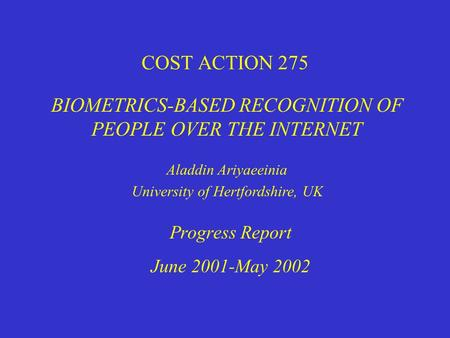 COST ACTION 275 BIOMETRICS-BASED RECOGNITION OF PEOPLE OVER THE INTERNET Progress Report June 2001-May 2002 Aladdin Ariyaeeinia University of Hertfordshire,