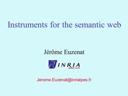 1 Jérôme Euzenat Instruments for the semantic web.