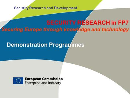 Security Research and Development Demonstration Programmes SECURITY RESEARCH in FP7 Securing Europe through knowledge and technology.