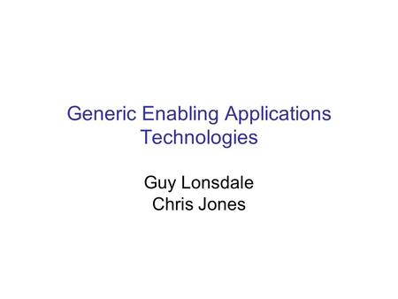 Generic Enabling Applications Technologies Guy Lonsdale Chris Jones.