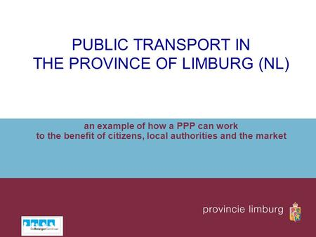 PUBLIC TRANSPORT IN THE PROVINCE OF LIMBURG (NL) an example of how a PPP can work to the benefit of citizens, local authorities and the market.