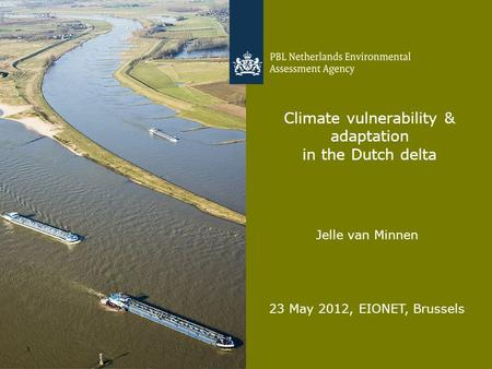 Jelle van Minnen 23 May 2012, EIONET, Brussels 1 Climate vulnerability & adaptation in the Dutch delta.
