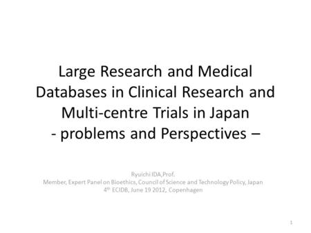 Large Research and Medical Databases in Clinical Research and Multi-centre Trials in Japan - problems and Perspectives – Ryuichi IDA,Prof. Member, Expert.