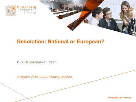 Resolution: National or European? Dirk Schoenmaker, dean 2 October 2012, EESC Hearing, Brussels.