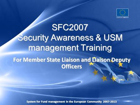 SFC2007 Security Awareness & USM management Training For Member State Liaison and Liaison Deputy Officers System for Fund management in the European Community2007-2013.