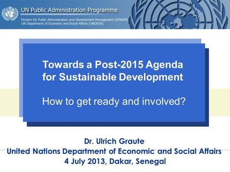 Dr. Ulrich Graute United Nations Department of Economic and Social Affairs 4 July 2013, Dakar, Senegal Towards a Post-2015 Agenda for Sustainable Development.