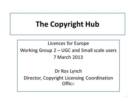 The Copyright Hub Licences for Europe Working Group 2 – UGC and Small scale users 7 March 2013 Dr Ros Lynch Director, Copyright Licensing Coordination.