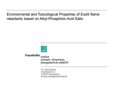 Environmental and Toxicological Properties of Exolit flame retardants based on Alkyl-Phosphinic Acid Salts Dr. Thomas Marzi Osterfelder Str. 3 D-46047.